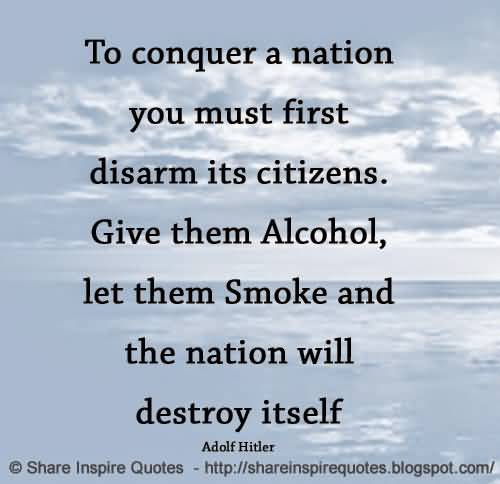 To conquer a nation you must first disarm its citizens. Give them alcohol, let them smoke and the ntion will destroy itself (Adolf Hitler)