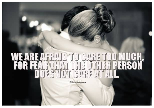 We are afraid to care too much for fear that the other person does not care at