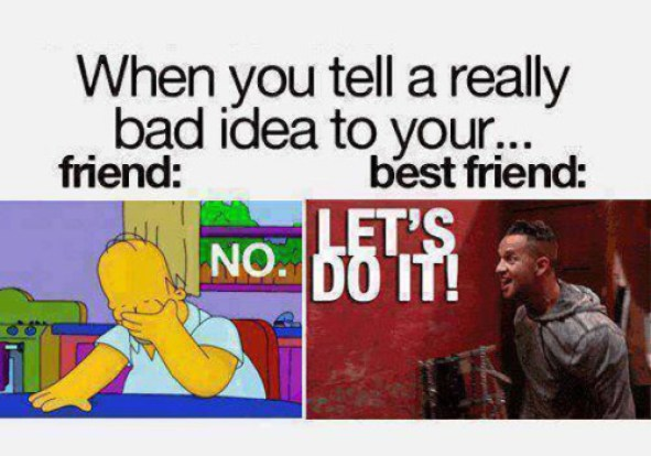 When You Tell A Really Bad Idea To Friend And Best Friend