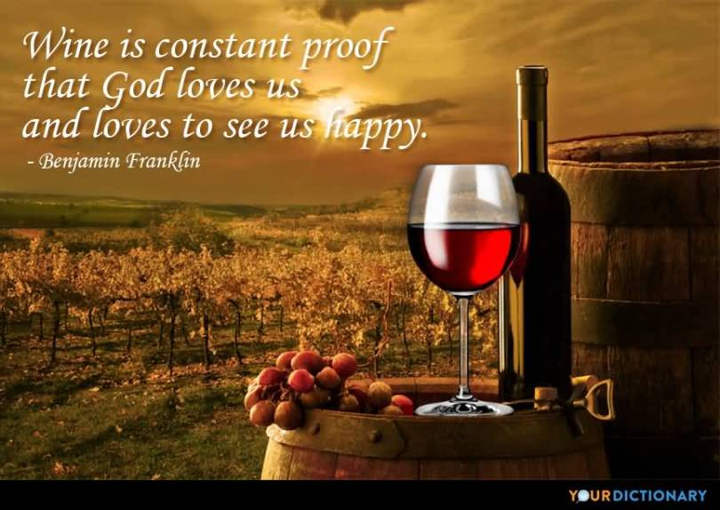 Wine is constant proof that god loves us and loves to see us happy. (Benjamin Franklin)