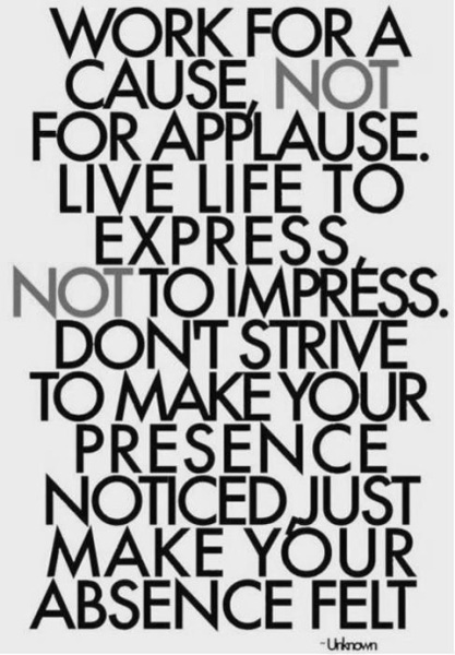 Work For A Cause Not For Applause. Live Life To Express Not To Impress. Don't Strive To Make Your Presence Noticed