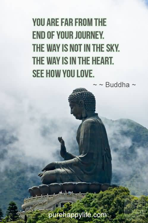 You are far from the end of your journey. The way is not in the sky. The way is in the heart. See how you Buddha