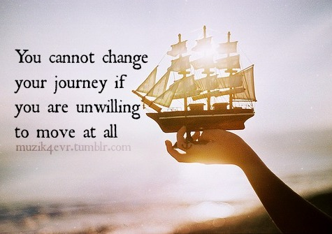 You cannot change your journey if you are unwilling to move at