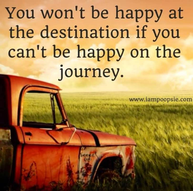 You wont be happy at the destination if you cant be happy on the