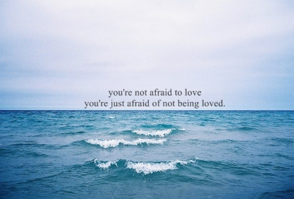 You're not afraid to love. You're just afraid of not being