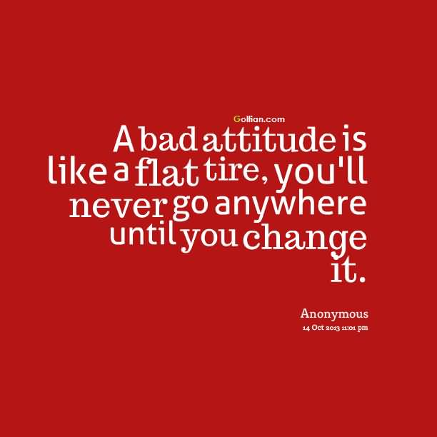 A Bad Attitufe Is Like A Flat Tire You Ll Never Go Anywhere Until You Change It Anonymous