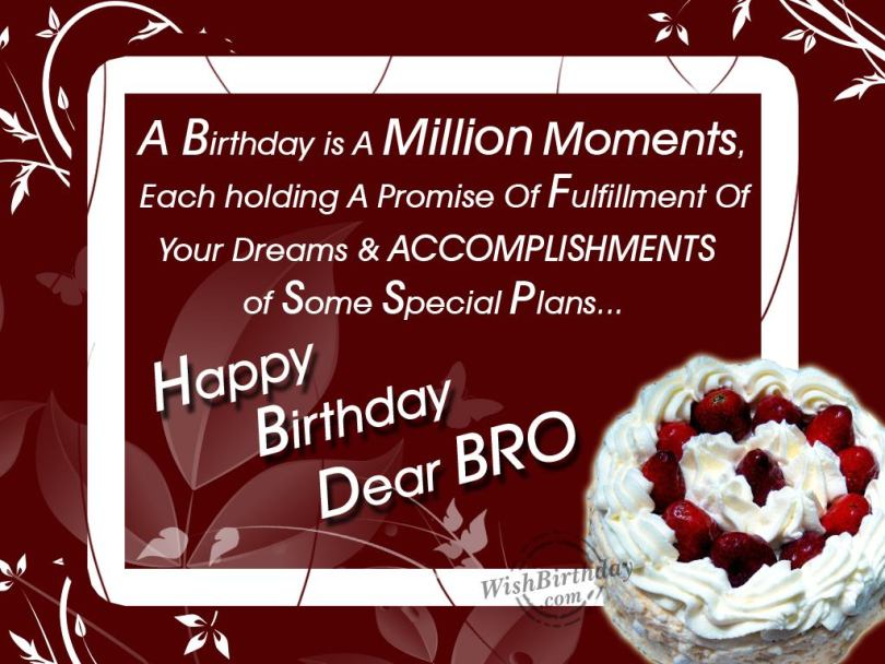 a birthday is a million moments, each holding a promise of fulfillment of your dreams and acomplishments of some special plans.. happy birthday dear bro Birthday Quotes For Brother
