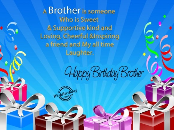 a brother is someone who is sweet & supportive kind and loving, cheerful & inspiring a friend and my all time laughter. happy birthday brother