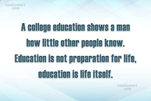 a college education shows a man how little other people know. education is not preparation for life, education is life itself.
