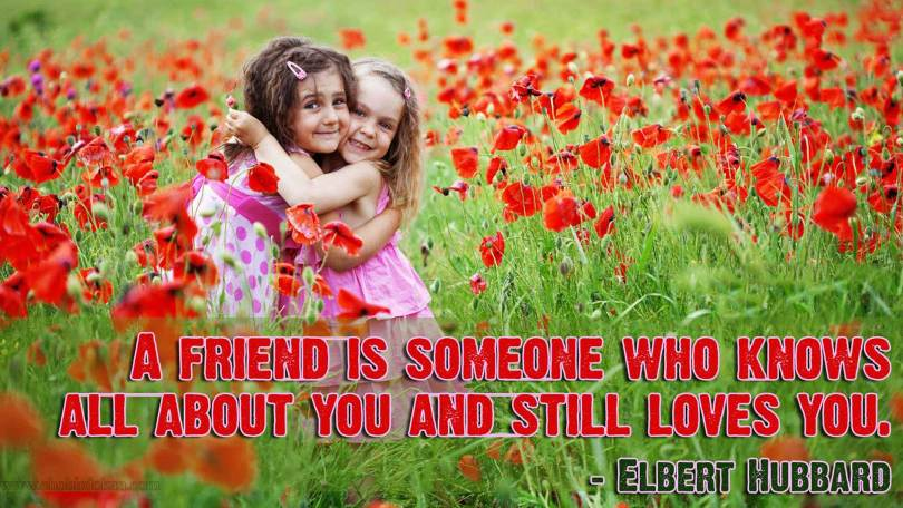 a friend ia someone who knows all about you and still loves you (elebert hubbard)