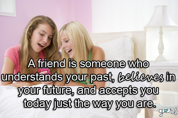 a friend is someone who underestands your past believes in your future and accepts you today just the way you are