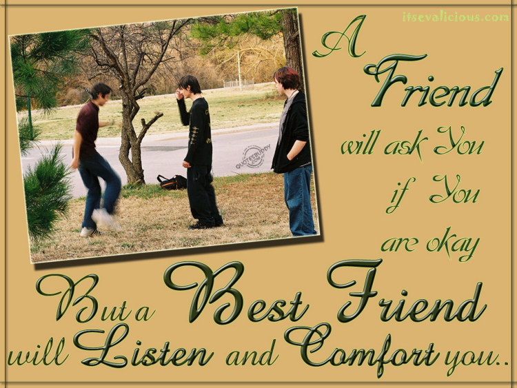 a friend will ask you if you are okay but a best friend will listen and comfort you.....
