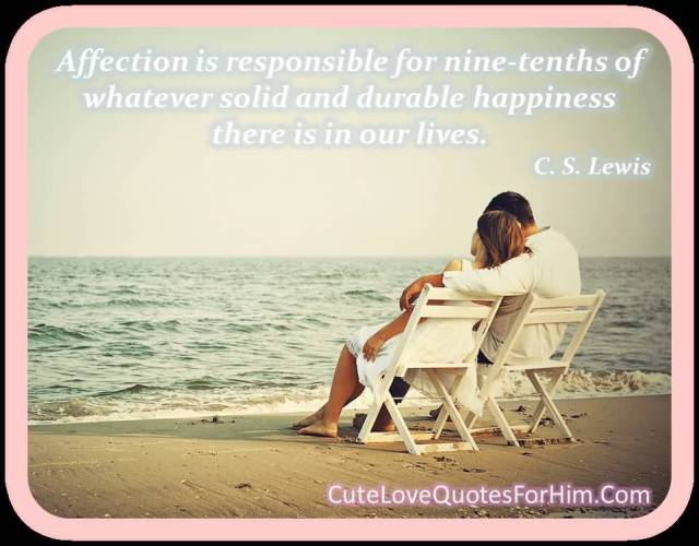 Affection Is Responsible For Mine Tenths If Whatever Solid And Durable Happiness There Is In Our Lives C S Lewis