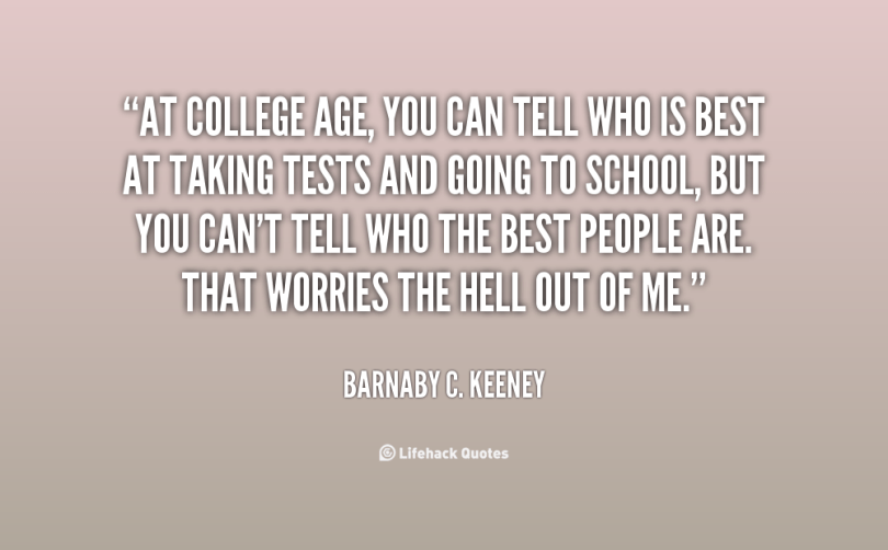 at college age, you can tell who is best at taking tests and going to school, but you cant tell who the best people are that worries the hell out of me. barnaby c. keeney