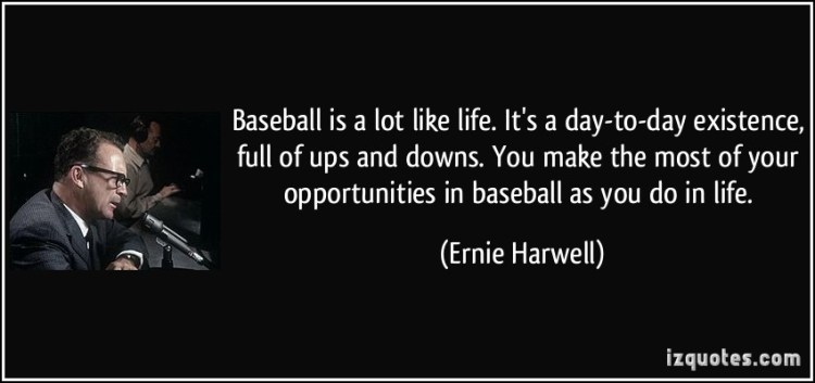 Baseball Is A Lot Like Life Its A Day To Day Existence Full Of Ups And Downs You Meke The Most Of Your Opportunities In Baseball As You Do In Life Ernie Harwell