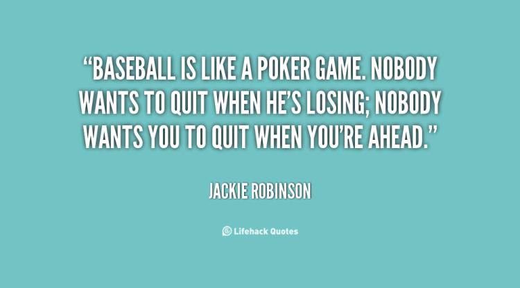 baseball is like a poker game. nobody wants to quit when he's losing; nobody wants you to quit when you're ahead. jackie robinson