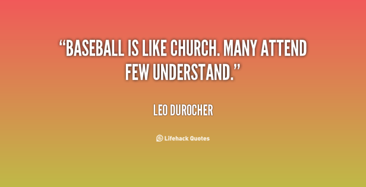 baseball is like church. many attend few understand. leo durocher