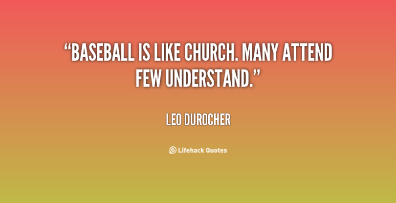 baseball is like church. many attend few understand. leo durocher