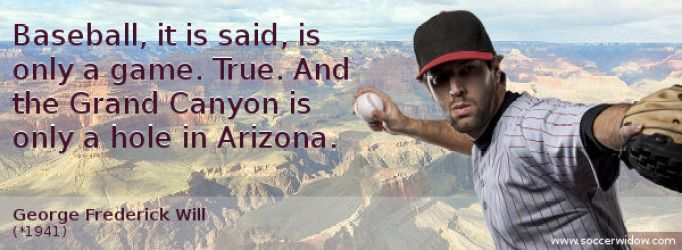 Baseball It Is Said Is Only A Game True And The Grand Canyon Is Only A Hole In Arizona George Frederick Will