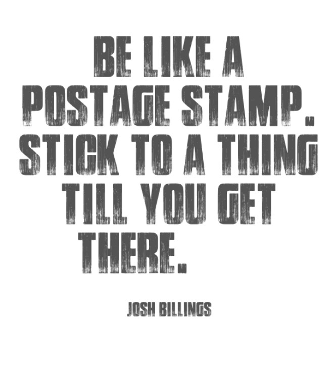 Be Like A Postage Stamp Stick To A Thing Till You Get There Josh Billings