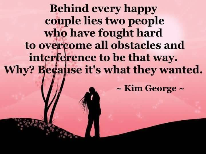 Behind Every Happy Couple Lies Two People Who Have Fought Hard To Overcome All Obstacles And Interference To Be That Way Why Because Its What They Wanted Kim George