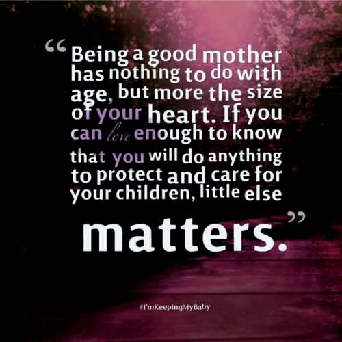 Being A Good Mother Has Nothing To Do With Age But More The Size Of Your Heart If You Can Love Enough To Know That You Wil Do Anything To Protect And Care For Your Children Little Else Matter