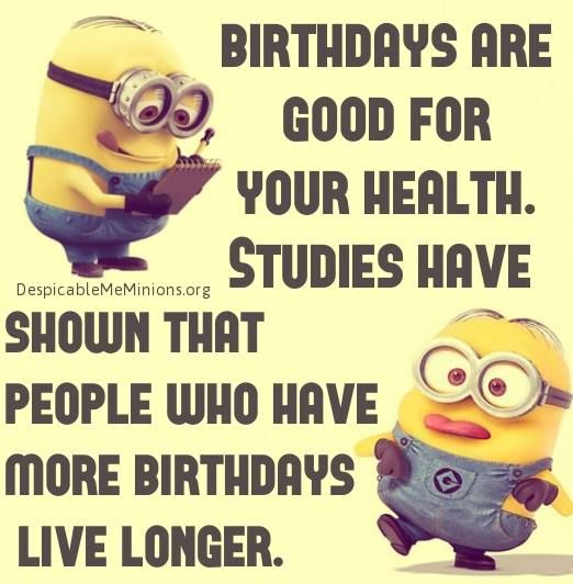 birthdays are good for your health studies have shown that people who have more birthdays live longer.