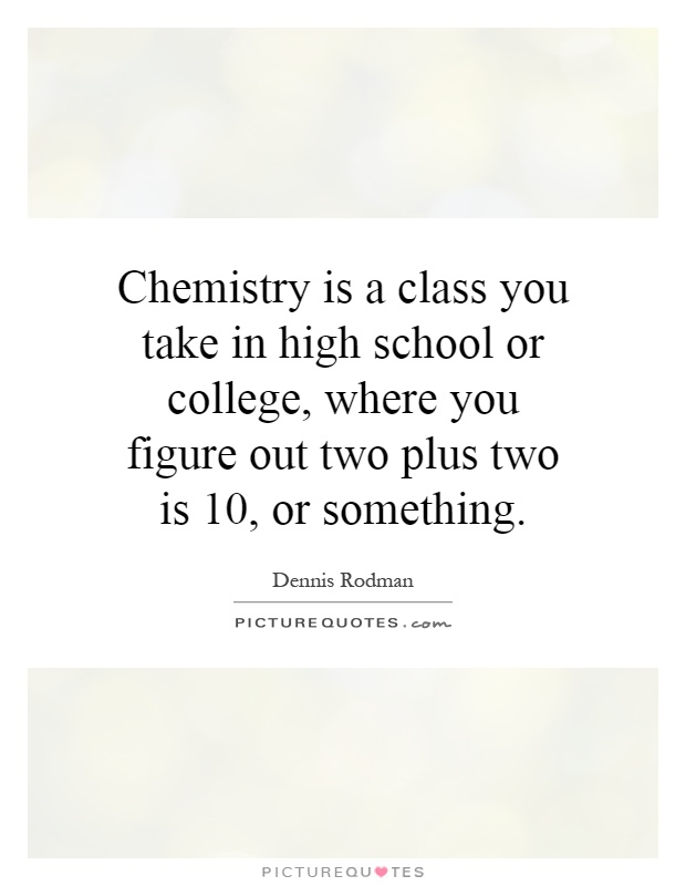 chemistry is a class you take in high school or college, where you figure out two plus two is 10, or something. dennis rodman