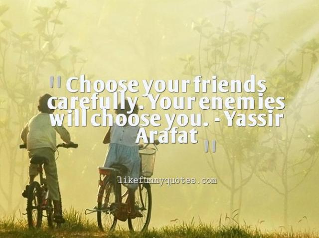 choose your friends carefully. your enemies will choose you. yassir arafat!