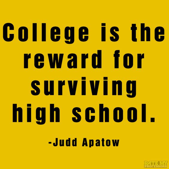 college is the reward for surving hing school. judd apatow