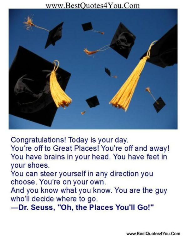 congratulation today is you day. you're off to great places you re off and away you have brains in your head you have feet in your shoes you can steer yourself in any direction you choose. you
