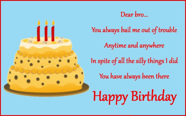dear bro...... you always bail me out of trouble anytime and anywhere in spite of lal the silly things i did you have always been there happy birthday.