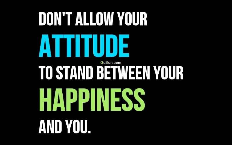 Dont Allow Your Attitude To Stand Between Your Happiness And You