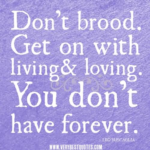 Dont Brood Get On With Living And Loving You Dont Have Forever Leo Buscaglia