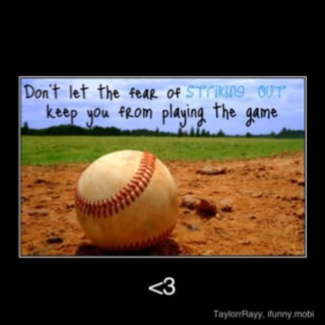 Dont Let The Fear Of Striking Out Keep You From Playing The Game