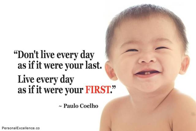 Dont Live Every Day As If It Were Your Last Live Every Day As If It Were Your First Paulo Coelho