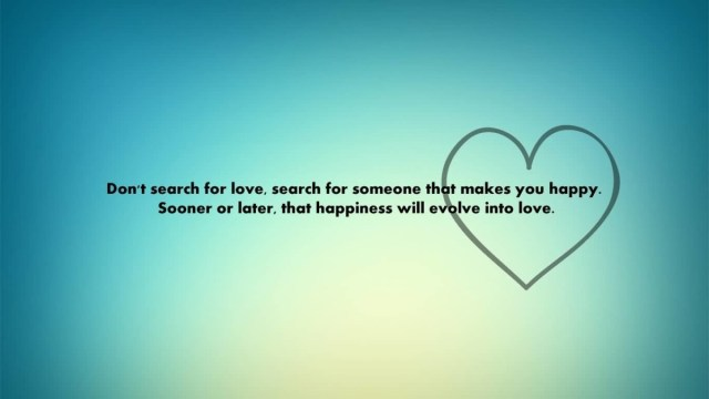 Dont Search For Love Search For Someone That Makes You Happy Sooner Or Later That Happiness Will Evolve Into Love