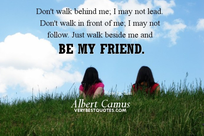 don't walk behind me i may not lead don't walk in front of me i may not follow just walk beside me and be my friend(albert camus )