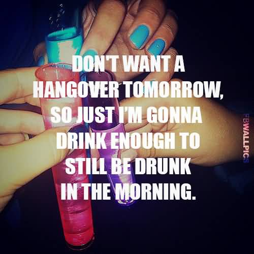 Dont Want A Hangover Tomorrow So Just Im Gonna Drink Enough To Still Be Drunk In The Morning