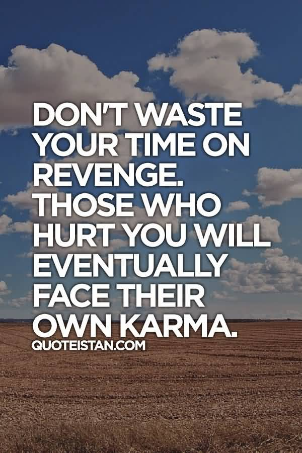 Dont Waste Your Time On Revenge Those Who Hurt You Will Eventually Face Their Own Karma