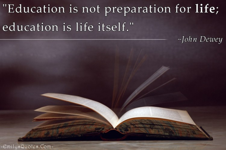 education is not proparation for life. education is life iiself. john dewey