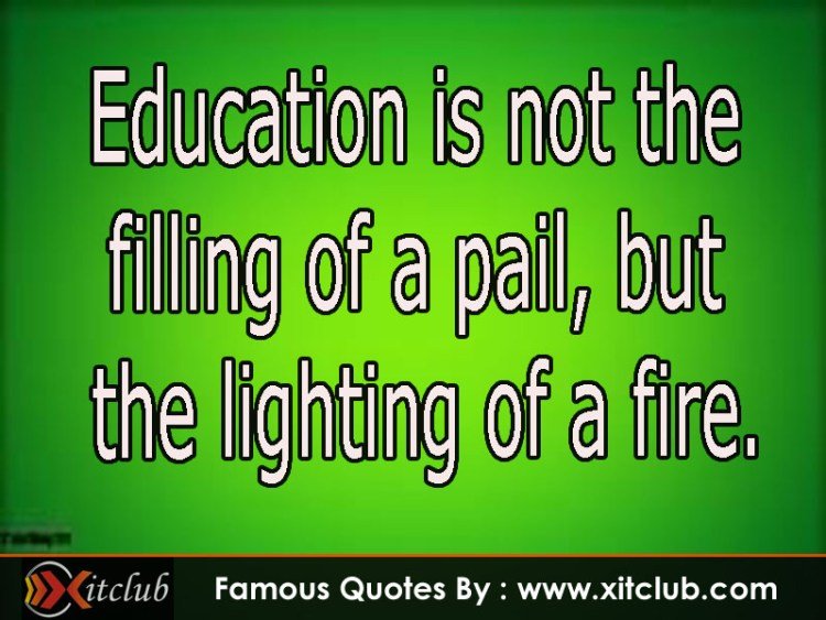 education is not the filling of a pail, but; the lighting of a fire.