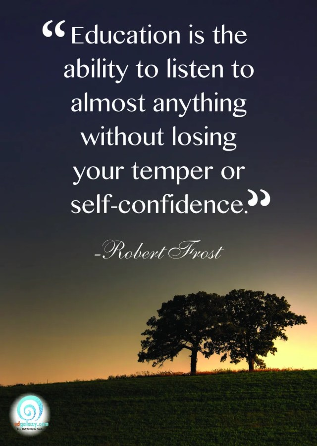 education is the ability to listen to almost anything without losing your temper or self confidence. robert frost