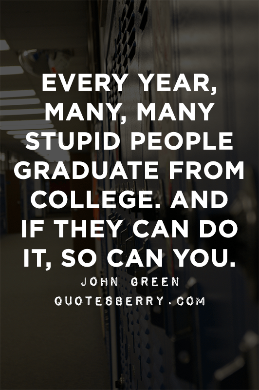 every year, many, many stupid people graduate from college. and if they can do it, so can you. john green