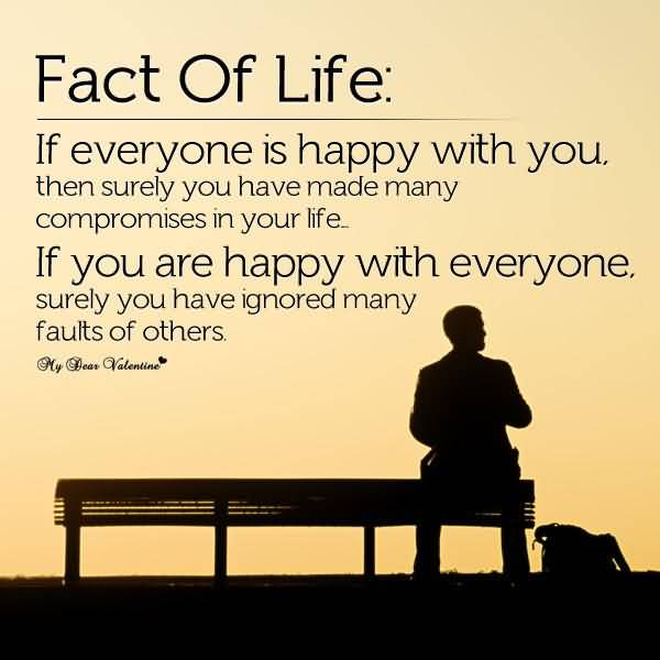 Fact Of Life If Everyone Is Happy With You Then Surely You Have Made Many Compromises In Your Life If You Are Happy With Every One Surely You Have Ignored Many Faults Of Others