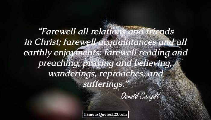 farewell all relations and friends in christ farewell ecquaintance and all earth enjoyments farewall reading and preaching praying and beliveing wanderings reproaches and suffering danold carg