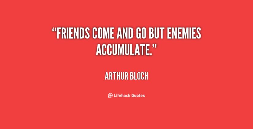 friends come and go but enemies accumulate. arthur bloch