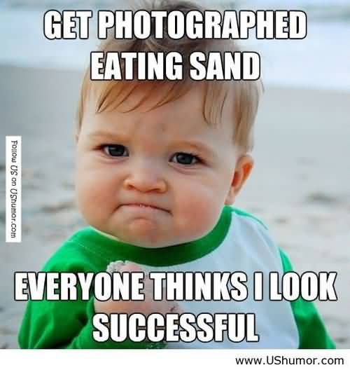Get Photographed Eating Sand Everyone Thinks I Look Successful