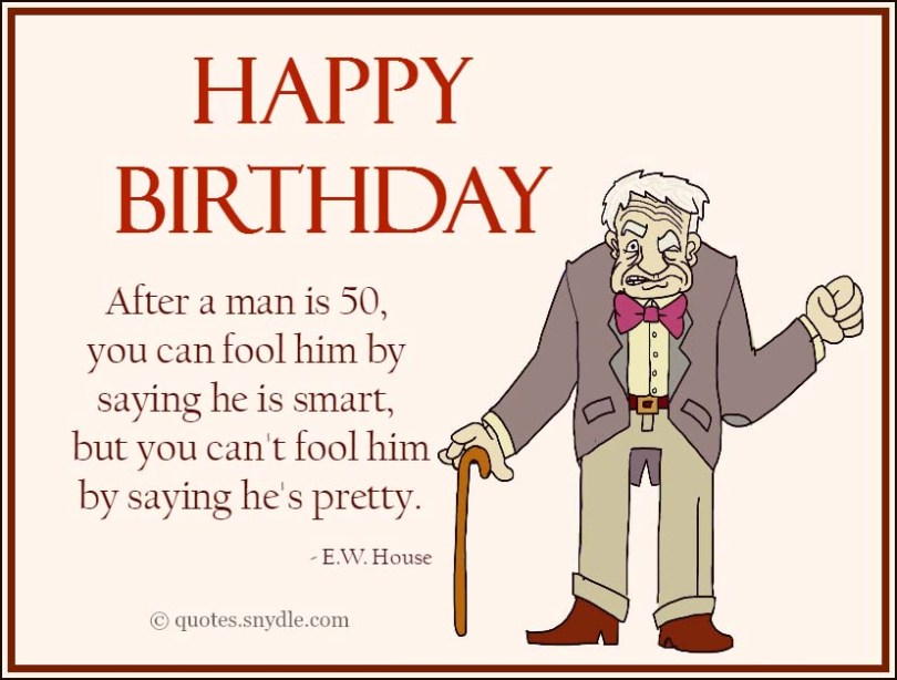 happy birthday after a man is 50, you can fool him by saying he is smart, but you can't fool him by saying he's pretty e. w. house