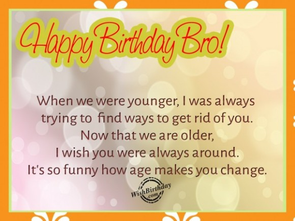Happy Birthday Bro When We Were Younger I Was Always Trying To Find Ways Get Rid Of You Now That Are Older Wish Around